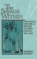 The Savage Within: The Social History of British Anthropology, 1885-1945 - Henrika Kuklick