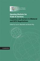 Opening Markets for Trade in Services: Countries and Sectors in Bilateral and WTO Negotiations