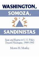 Washington, Somoza and the Sandinistas: Stage and Regime in US Policy toward Nicaragua 1969-1981