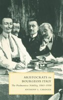 Aristocrats In Bourgeois Italy: The Piedmontese Nobility, 1861-1930