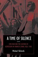 A Time of Silence: Civil War and the Culture of Repression in Francos Spain, 1936-1945