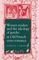 Women Readers and the Ideology of Gender in Old French Verse Romance: WOMEN READERS & THE IDEOLOGY O