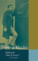 Thomas Huxley: Making the Man of Science