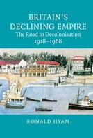 Britains Declining Empire: The Road To Decolonisation, 1918-1968
