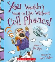 You Wouldn't Want to Live Without Cell Phones! (Library Edition)