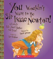 You Wouldn't Want to Be Sir Isaac Newton!: A Lonely Life You'd Rather Not Lead
