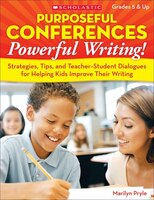 Purposeful Conferences - Powerful Writing!:: Strategies, Tips, And Teacher-Student Dialogues That Really Help Kids Improve Their W