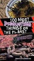 100 Most Disgusting Things on the Planet: And What to Do to Avoid Them