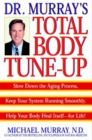 Doctor Murray's Total Body Tune-Up: Slow Down the Aging Process, Keep Your System Running Smoothly, Help Your Body Heal