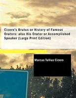 Cicero's Brutus or History of Famous Orators; also His Orator  or Accomplished Speaker (Large Print Edition)