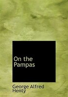 9780554280936 - George Alfred Henty: On the Pampas (Large Print Edition) - Book
