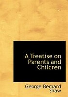 9780554282800 - George Bernard Shaw: A Treatise on Parents and Children (Large Print Edition) - کتاب