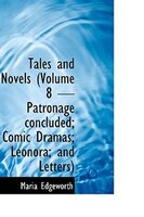 Tales and Novels (Volume 8 - Patronage  concluded; Comic Dramas; Leonora; and Letters)