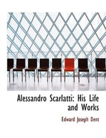 Alessandro Scarlatti: His Life and Works