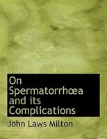 On SpermatorrhA?a and its Complications (Large Print Edition)