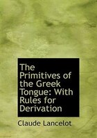 The Primitives of the Greek Tongue: With Rules for Derivation (Large Print Edition)