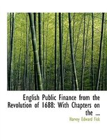 English Public Finance from the Revolution of 1688: With Chapters on the ... (Large Print Edition)