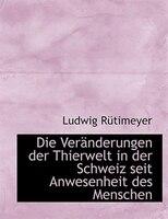 Die VerAcnderungen der Thierwelt in der Schweiz seit Anwesenheit des Menschen (Large Print Edition)