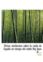 Divina retribuciA³n sobre la caida de EspaApa en tiempo del noble Rey Juan el ... (Large Print Edition)