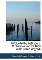 A Guide to the Institutions a Charities for the Blind in the United Kingdom (Large Print Edition)