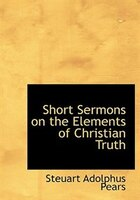 Short Sermons on the Elements of Christian Truth (Large Print Edition)