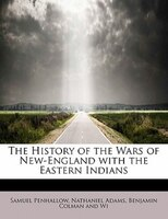 The History Of The Wars Of New-england With The Eastern Indians