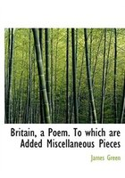 Britain, a Poem. To which are Added Miscellaneous Pieces (Large Print Edition)
