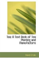 Tea: A Text Book of Tea Planting and Manufacture