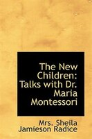 The New Children: Talks with Dr. Maria Montessori