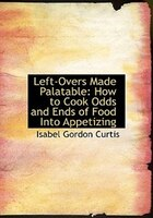 Left-Overs Made Palatable: How to Cook Odds and Ends of Food Into Appetizing