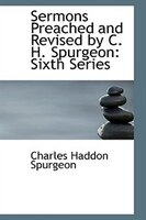Sermons Preached and Revised by C. H. Spurgeon: Sixth Series