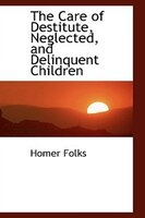 The Care of Destitute, Neglected, and Delinquent Children