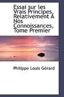 Essai sur les Vrais Principes, Relativement A Nos Connoissances, Tome Premier