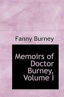Memoirs of Doctor Burney, Volume I