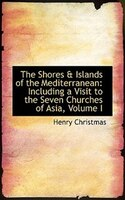 The Shores a Islands of the Mediterranean: Including a Visit to the Seven Churches of Asia, Volume I