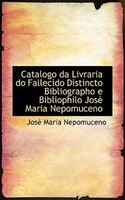 Catalogo da Livraria do Fallecido Distincto Bibliographo e Bibliophilo José Maria Nepomuceno