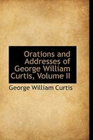Orations and Addresses of George William Curtis, Volume II