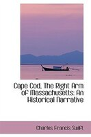 Cape Cod, The Right Arm of Massachusetts: An Historical Narrative