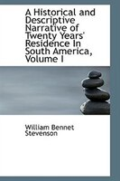A Historical and Descriptive Narrative of Twenty Years' Residence In South America, Volume I