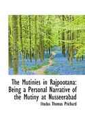 The Mutinies in Rajpootana: Being a Personal Narrative of the Mutiny at Nusseerabad