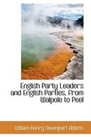 English Party Leaders and English Parties, from Walpole to Peel