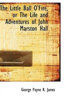 The Little Ball O'Fire, or The Life and Adventures of John Marston Hall