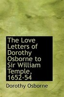 The Love Letters of Dorothy Osborne to Sir William Temple, 1652-54