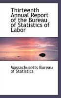 Thirteenth Annual Report of the Bureau of Statistics of Labor