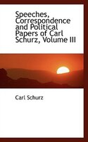 Speeches, Correspondence and Political Papers of Carl Schurz, Volume III