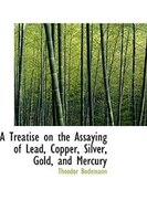 A Treatise on the Assaying of Lead, Copper, Silver, Gold, and Mercury
