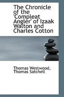 The Chronicle of the 'Compleat Angler' of Izaak Walton and Charles Cotton