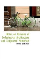 Notes on Remains of Ecclesiastical Architecture and Sculptured Memorials