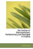 The Election of Representatives, Parliamentary and Municipal: A Treatise