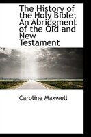 The History of the Holy Bible; An Abridgment of the Old and New Testament